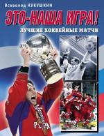 Это – наша игра! Лучшие хоккейные матчи 1954–2008