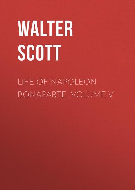 Life of Napoleon Bonaparte. Volume V