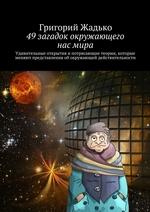 49загадок окружающего насмира. Удивительные открытия и потрясающие теории, которые меняют представления об окружающей действительности
