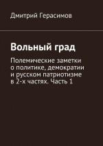 Вольныйград. Полемические заметки ополитике, демократии ирусском патриотизме в2частях. Часть1