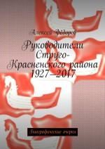 Руководители Струго-Красненского района 1927—2017. Биографические очерки