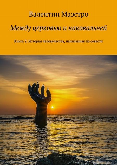 Между церковью и наковальней. Книга2. История человечества, написанная посовести