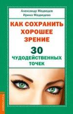 Медведев Александр. Как сохранить хорошее зрение. 30 чудодейств.точек