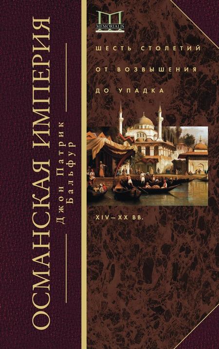 Османская империя. Шесть столетий от возвышения до упадка. XIV–ХХ вв