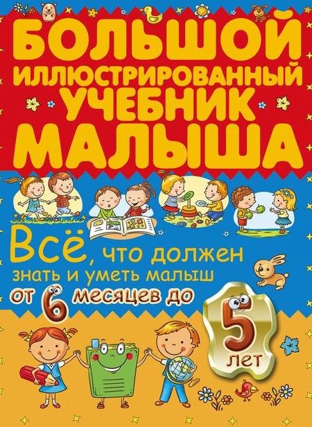 Всё, что должен знать и уметь малыш от 6 месяцев до 5 лет. Большой иллюстрированный учебник малыша