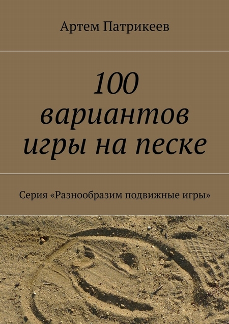 100 вариантов игры на песке. Серия «Разнообразим подвижные игры»