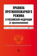 Правила противопожарного режима в Российской Федерации (с приложениями): текст с самыми посл. изм. на 2017 г
