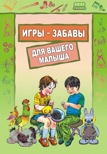 Игры-забавы для вашего малыша: Пальчиковые игры. Игры с предметами. Игры с красками