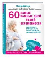 Пьер Дюкан. 60 самых важных дней вашей беременности. Как питаться будущей маме, чтобы защитить здоровье ребенка