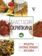 Анастасия Скрипкина. Рецепты, которые полюбит вся семья. Вторые блюда