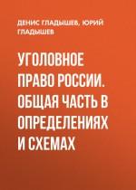 Уголовное право России. Общая часть в определениях и схемах ( Денис Гладышев,Юрий Гладышев  )