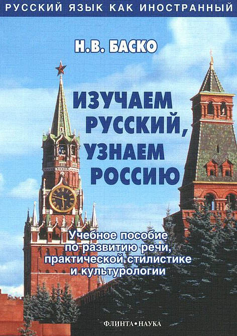 Изучаем русский, узнаем Россию: учебное пособие по развитию речи, практической стилистике и культурологии
