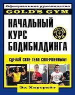Начальный курс бодибилдинга. Официальное руководство Gold`s Gym