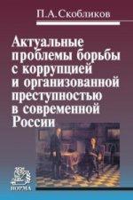 Актуальные проблемы борьбы с коррупцией и организованной преступностью в современной России: Монография П.А. Скобликов