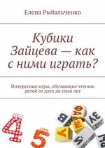 Кубики Зайцева – как с ними играть? Интересные игры, обучающие чтению детей от двух до семи лет