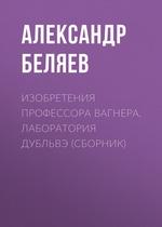 Изобретения профессора Вагнера. Лаборатория Дубльвэ (сборник)