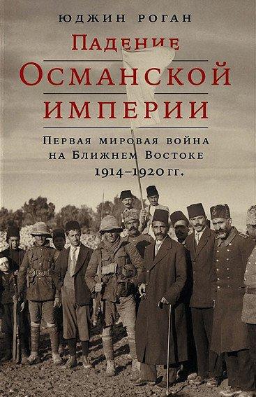 Падение Османской империи: Первая мировая война на Ближнем Востоке, 1914–1920 гг.