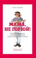 Мама,не горюй!Как научиться общаться с пожилыми родит-ми и при этом не сойти с ума самому