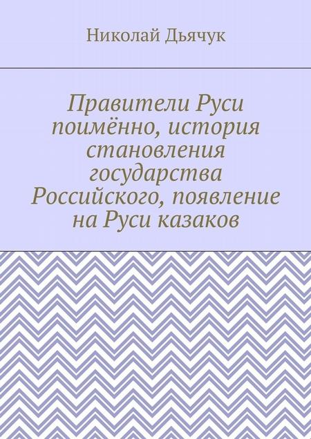 Правители Руси поимённо, история становления государства Российского, появление наРуси казаков