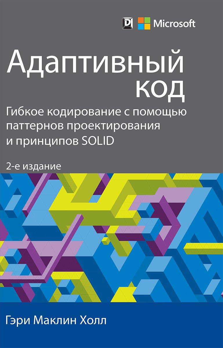 Адаптивный код: гибкое кодирование с помощью паттернов проектирования и принципов SOLID. Второе издание