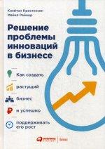 Решение проблемы инноваций в бизнесе. Как создать растущий бизнес и успешно поддерживать его рост. 3-е изд