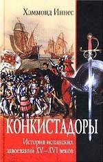 Конкистадоры. История испанских завоеваний XV- XVI веков