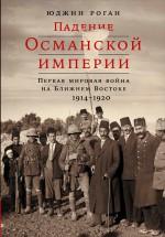 Падение Османской империи: Первая мировая война на Ближнем Востоке, 1914–1920