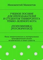 Учебное пособие для преподавателей истудентов университета тёмно-зелёногокота {психофизика} [psychophysics]. Фазы энергетических иматериальных трансформаций жизни человеческих ииных существ