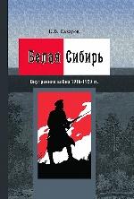 Белая Сибирь: (Внутренняя война 1918–1920 гг.) (К 100-летию Великой российской революции)