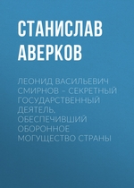 Леонид Васильевич Смирнов – секретный государственный деятель, обеспечивший оборонное могущество страны