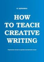 How to teach creative writing: Творческое письмо на ураках английского языка: учебное пособие