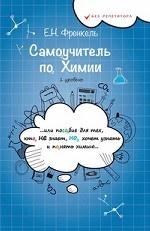 Е. Н. Френкель. Самоучитель по химии, или Пособие для тех, кто НЕ знает, НО хочет узнать и понять химию: 1 уровень. 6-е изд