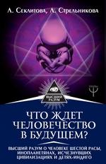 Что ждет человечество в будущем? Высший разум о человеке шестой расы, инопланетянах, исчезнувших цивилизациях и детях-индиго