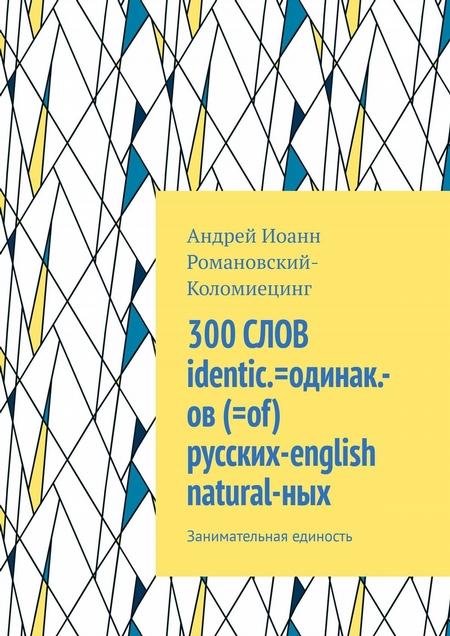 300СЛОВ identic.-одинак.-ов (=of) русских=english natural-ных. Занимательная единость