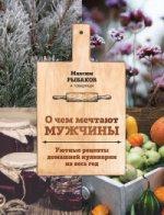 Михаил Рыбаков. О чем мечтают мужчины. Уютные рецепты