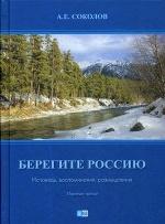 Берегите Россию (Исповедь, воспоминания, размышления). 3-е изд. Соколов А.Е