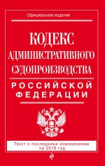 Кодекс административного судопроизводства РФ. Текст с последними изменениями на 2018 год