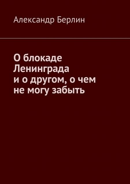 О блокаде Ленинграда и о другом, о чём не могу забыть