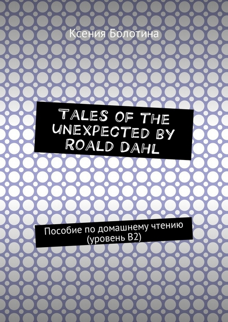 Tales of the unexpected by Roald Dahl. Пособие подомашнему чтению (уровеньВ2)