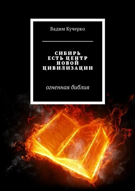 Сибирь есть центр новой цивилизации. Огненная библия