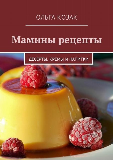 Мамины рецепты. Десерты, кремы и напитки