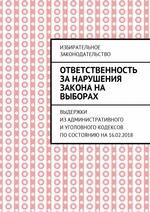 Ответственность за нарушения закона на выборах. Выдержки изАдминистративного иУголовного кодексов посостоянию на16.02.2018