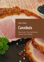 Cannibals. Real events. The most famous maniacs are cannibals