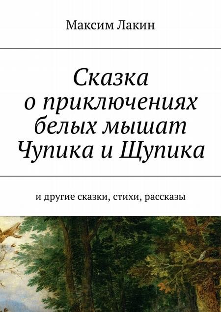 Сказка о приключениях белых мышат Чупика и Щупика. Идругие сказки, стихи, рассказы