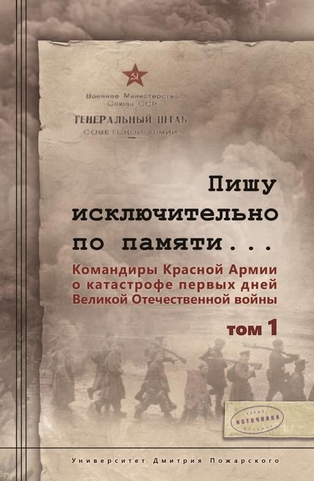 Пишу иск лючительно по памяти… Командиры Красной Армии о катастрофе первых дней Великой Отечественной войны. Том 1