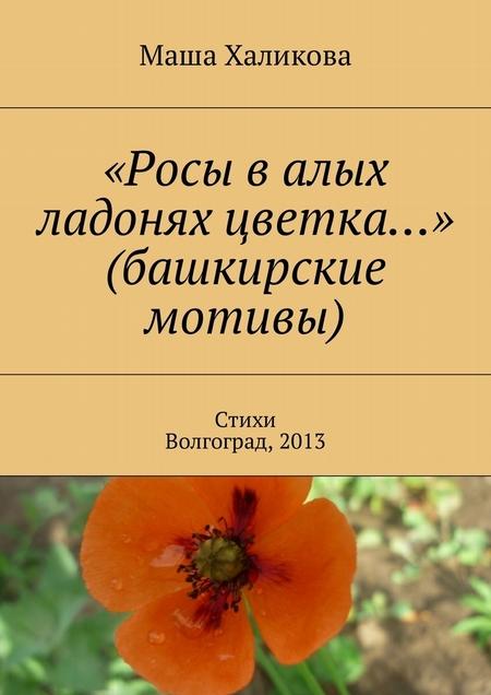 «Росы валых ладонях цветка…» (башкирские мотивы). Стихи. Волгоград, 2013