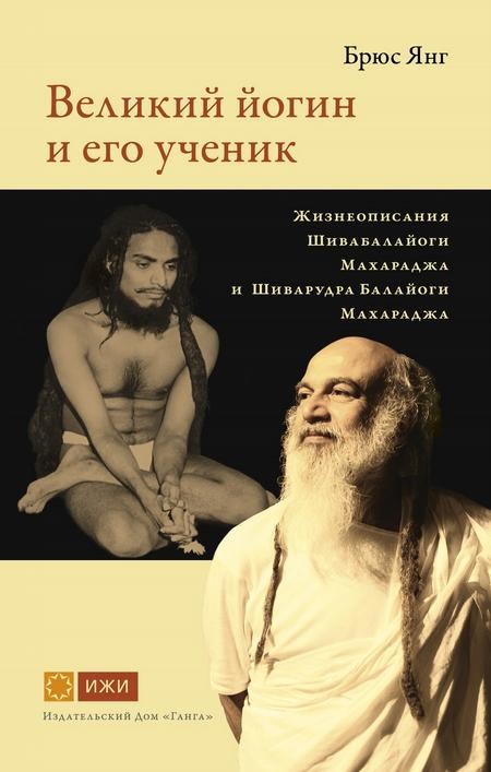 Великий йогин и его ученик. Жизнеописания Шивабалайоги Махараджа и Шиварудра Балайоги Махараджа