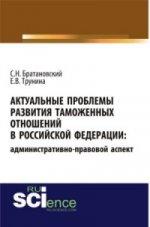 АКТУАЛЬНЫЕ ПРОБЛЕМЫ РАЗВИТИЯ ТАМОЖЕННЫХ ОТНОШЕНИЙ В РОССИЙСКОЙ ФЕДЕРАЦИИ: АДМИНИСТРАТИВНО-ПРАВОВОЙ АСПЕКТ