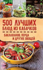 500 лучших блюд из кабачков, баклажанов, перца и других овощей
