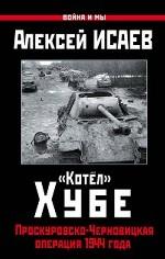 """""""Котёл"""" Хубе. Проскуровско-Черновицкая операция 1944 года"""